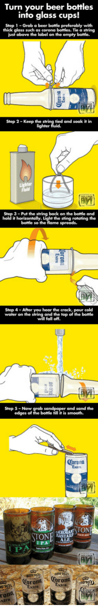 <p>Turn A Beer Bottle Into A Glass Cup</p>: Turn your beer bottles  into glass cups!  Step 1 Grab a beer bottle preferably with  thick glass such as corona  bottles. Tie a string  just above the label on the empty bottle.  Step 2- Keep the string tied and soak it in  lighter fluid.  Fluid  3- Put the string back on the bottle and  hold it horizontally. Light the sting rotating the  bottle so the flame spreads.  Step 4-After you hear the crack, pour cold  water on the string and the top of the bottle  Step 5 -Now  grab sandpaper and sand the  edges of the botle till it is smooth.  Corona  Extra  ALE  LUINATİON I PA  orto 10  CoronaCorona  1010  010a Extra  rona  xtra <p>Turn A Beer Bottle Into A Glass Cup</p>