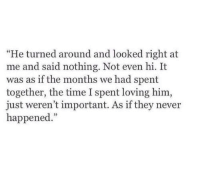 """Time, Never, and Him: turned around and looked right at  me and said nothing. Not even hi. It  was as if the months we had spent  together, the time I spent loving him,  just weren't important. As if they never  happened.""""  """"He"""