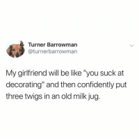 "Be Like, Memes, and Twitter: Turner Barrowman  @turnerbarrowman  My girlfriend will be like ""you suck at  decorating"" and then confidently put  three twigs in an old milk jug. idk twigs in a milk jug sounds pretty chic (@turnerbarrowman on Twitter)"