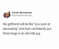 "Be Like, Girlfriend, and Dank Memes: Turner Barrowman  @turnerbarrowman  My girlfriend will be like ""you suck at  decorating"" and then confidently put  three twigs in an old milk jug. (@turnerbarrowman)"