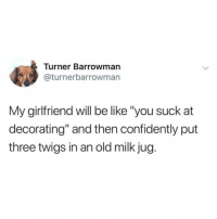 "Be Like, Funny, and Girl Memes: Turner Barrowman  @turnerbarrowman  My girlfriend will be like ""you suck at  decorating"" and then confidently put  three twigs in an old milk jug. These mason jars and old wood crates really give it that shitty barn look we've been going for @neatmom"
