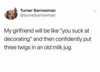 "Be Like, Girlfriend, and Dank Memes: Turner Barrowman  @turnerbarrowman  My girlfriend will be like ""you suck at  decorating"" and then confidently put  three twigs in an old milk jug. If you haven't followed @middleclassfancy yet you're fuckin up"