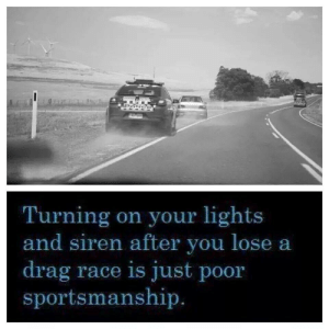 Rude, Race, and Siren: Turning on your lights  and siren after you lose a  drag race is just poor  sportsmanship So rude