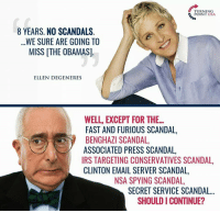 Ellen DeGeneres, Irs, and Memes: TURNING  POINT USA.  8 YEARS. NO SCANDALS  WE SURE ARE GOING TO  MISS [THE OBAMAS]  ELLEN DEGENERES  FAST AND FURIOUS SCANDAL  BENGHAZI SCANDAL  ASSOCIATED PRESS SCANDAL,  IRS TARGETING CONSERVATIVES SCANDAL  CLINTON EMAIL SERVER SCANDAL,  NSA SPYING SCANDAL,  SECRET SERVICE SCANDAL...  SHOULD I CONTINUE? Uhhh... no
