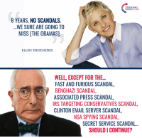 Ellen DeGeneres, Irs, and Memes: TURNING  POINT USA  8 YEARS. NO SCANDALS  WE SURE ARE GOING TO  MISS THE OBAMAS]  ELLEN DEGENERES  WELL, EXCEPT FOR THE...  FAST AND FURIOUS SCANDAL,  BENGHAZI SCANDAL  ASSOCIATED PRESS SCANDAL,  IRS TARGETING CONSERVATIVES SCANDAL,  CLINTON EMAIL SERVER SCANDAL,  NSA SPYING SCANDAL,  SECRET SERVICE SCANDAL...  SHOULD I CONTINUE? Join the fun: fb.com/stophillaryin2016