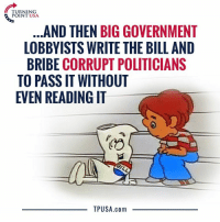 THIS Is How A Bill Becomes A Law... #BigGovSucks: TURNING  POINT USA  AND THEN BIG GOVERNMENT  LOBBYISTS WRITE THE BILL AND  BRIBE CORRUPT POLITICIANS  TO PASS IT WITHOUT  EVEN READING IT  TPUSA.com THIS Is How A Bill Becomes A Law... #BigGovSucks