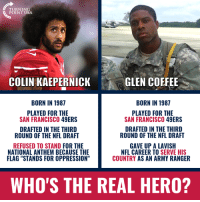 "Perhaps Nike Could Idolize A TRUE Hero... #iHeartAmerica: TURNING  POINT USA  COLIN KAEPERNICK  GLEN COFFEE  BORN IN 1987  BORN IN 1987  PLAYED FOR THE  SAN FRANCISCO 49ERS  PLAYED FOR THE  SAN FRANCISCO 49ERS  DRAFTED IN THE THIRD  ROUND OF THE NFL DRAFT  DRAFTED IN THE THIRD  ROUND OF THE NFL DRAFT  REFUSED TO STAND FOR THE  NATIONAL ANTHEM BECAUSE THE  FLAG ""STANDS FOR OPPRESSION""  GAVE UP A LAVISH  NFL CAREER TO SERVE HIS  COUNTRY AS AN ARMY RANGER  WHO'S THE REAL HERO? Perhaps Nike Could Idolize A TRUE Hero... #iHeartAmerica"