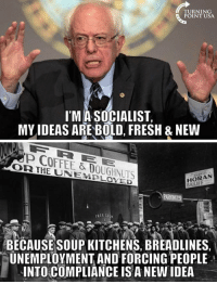 Fresh, Memes, and Coffee: TURNING  POINT USA  I'MA SOCIALIST,  MY IDEAS ARE BOLD, FRESH & NEWW  P COFFEE & DOUGHNUTS  OR IHE UNEMBLOXED  HORAN  BECAUSESOUP KITCHENS, BREADLINES  UNEMPLOYMENT AND FORCING PEOPLE  INTO COMPLIANCE IS A NEW IDEA  ·  - #SocialismSucks