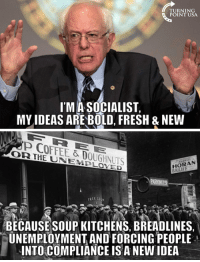Memes, 🤖, and Compliance: TURNING  POINT USA.  ITMASOCIALIST,  MY IDEAS ARE BOLD FRESH & NEW  COFFEE & DOUGHNUTS  HORAN  TARNO  EREE So  BECAUSE SOUP KITCHENS, BREADLINES  UNEMPLOYMENT AND FORCING PEOPLE  INTO COMPLIANCE IS A NEW IDEA Socialism Leads To Communism... Always. #SocialismSucks #CommunismKills