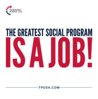 Memes, Truth, and 🤖: TURNING  POINT USA  THE GREATEST SOCIAL PROGRAM  ISAJOB!  TPUSA.COM TRUTH! #BigGovSucks