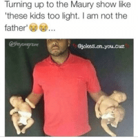 😂😂😂😂 Credit: @theyamgram Credit: @jokes_on_you_cuz: Turning up to the Maury show like  'these kids too light. am not the  father  ram  @jokes-on-you-cuz 😂😂😂😂 Credit: @theyamgram Credit: @jokes_on_you_cuz