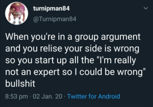 """Me_irl: turnipman84  @Turnipman84  When you're in a group argument  and you relise your side is wrong  so you start up all the """"I'm really  not an expert so I could be wrong""""  bullshit  %3D  8:53 pm · 02 Jan. 20 · Twitter for Android Me_irl"""