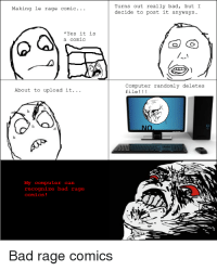 Turns out really bad  but I  Making le rage comic.  decide to post it anyways.  Yes it is  a comic  Computer randomly deletes  About to upload it.  file  My computer can  recognize bad rage  Bad rage comics really cool stuff OC ~signed cooladmin