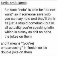 "i did latin i'm cool i promise: turtle-ambulance:  fun fact: ""nolo"" is latin for ""do not  want"" so if someone says yolo  you can say nolo and they'll think  its just a stupid comeback but in  all actuality you're speaking latin  which is classy as shit so haha  the jokes on them  and it means ""(you're)  embarrassing"" in finnish so it's  double joke on them i did latin i'm cool i promise"