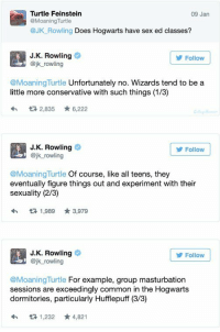 """Fucking, Sex, and Tumblr: Turtle Feinstein  @MoaningTurtle  @Jk_ Rowling Does Hogwarts have sex ed classes?  09 Jan  J.K. Rowling  @jk rowling  Follow  @MoaningTurtle Unfortunately no. Wizards tend to be a  little more conservative with such things (1/3)  2,835 6,222  J.K. Rowling  @jk_rowling  Follow  @MoaningTurtle Of course, like all teens, they  eventually figure things out and experiment with their  sexuality (2/3)  わロ1,989 ★3,979  J.K. Rowling  @jk rowling  Follow  @Moaning Turtle For example, group masturbation  sessions are exceedingly common in the Hogwarts  dormitories, particularly Hufflepuff (3/3)  わ 1,232 ★ 4,821 <p><a class=""""tumblr_blog"""" href=""""http://vrede.tumblr.com/post/139531692693"""">vrede</a>:</p> <blockquote> <p><a class=""""tumblr_blog"""" href=""""http://queen-squids.tumblr.com/post/138454342849"""">queen-squids</a>:</p> <blockquote> <p><a class=""""tumblr_blog"""" href=""""http://bagged-a-bazooka.tumblr.com/post/138451421802"""">bagged-a-bazooka</a>:</p> <blockquote> <p>I can't believe Hufflepuffs are a bunch of fucking circlejerkers</p> </blockquote> <p>what the fuck rowling</p> </blockquote> <p>Silent cackle engaged</p> </blockquote>  <p>I think I just threw up a little in my mouth. Please tell me that&rsquo;s not a real tweet.</p>"""