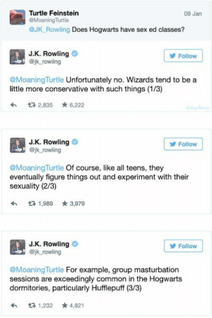 God, Oh My God, and Sex: Turtle Feinstein  @MoaningTurtle  @Jk_ Rowling Does Hogwarts have sex ed classes?  09 Jan  J.K. Rowling  @jk rowling  Follow  @MoaningTurtle Unfortunately no. Wizards tend to be a  little more conservative with such things (1/3)  2,835 6,222  J.K. Rowling  @jk_rowling  Follow  @MoaningTurtle Of course, like all teens, they  eventually figure things out and experiment with their  sexuality (2/3)  わロ1,989 ★3,979  J.K. Rowling  @jk rowling  Follow  @Moaning Turtle For example, group masturbation  sessions are exceedingly common in the Hogwarts  dormitories, particularly Hufflepuff (3/3)  わ 1,232 ★ 4,821 matthew-william:  justlearningasigo:  cuntanadien:  henrysgeekymind:  OH MY GOD  LITERALLY STOP!!!  😦  @prada-baggins   HAHAHAAAA