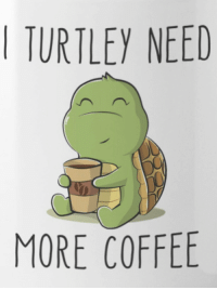 : TURTLEY NEED  MORE COFFEE