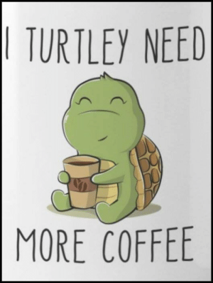 He's just too cute! :D  Have A Great Day All! ... :) <3: TURTLEY NEED  MORE COFFEE He's just too cute! :D  Have A Great Day All! ... :) <3