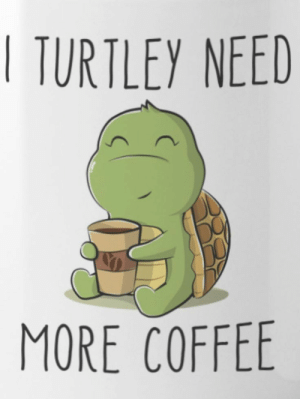 Turtely dude, 'mo coffee for me!: TURTLEY NEED  MORE COFFEE Turtely dude, 'mo coffee for me!