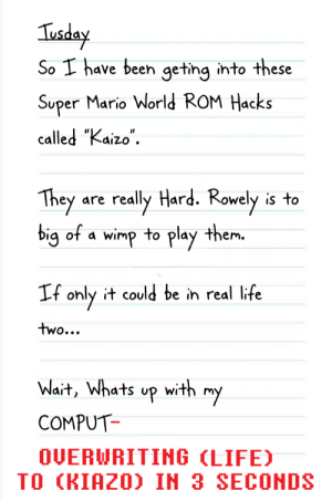 """Life, Super Mario, and Mario: Tusday  So I have been geting into these  Super Mario World ROM Hacks  called """"Kaizo""""  They  really Hard. Rowely  big of a wimp to play them.  is to  are  If only it could be in real life  two...  Wait, Whats up with  my  COMPUT  OUERWRITING (LIFE)  TO (KIAZO) IN 3 SECONDS Greg Unleashes Kaizo Part 1"""