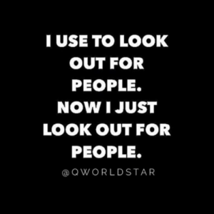 """""""Not everyone will respect your efforts..."""" 💯 @QWorldstar #PositiveVibes https://t.co/aOViHQloup: TUSE TO LOOK  OUT FOR  PEOPLE.  NOW I JUST  LOOK OUT FOR  PEOPLE.  QWORLDSTAR """"Not everyone will respect your efforts..."""" 💯 @QWorldstar #PositiveVibes https://t.co/aOViHQloup"""