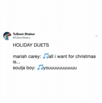 i need this mashup ASAP: TuSoon Shakur  @TuSoonShaku  HOLIDAY DUETSS  mariah carey: dall i want for christmas  is  IS..»  soulja boy: J dyouuuuuuuuuuu i need this mashup ASAP