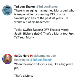 Hey Ya, Nerd, and Pizza: TuSoon Shakur @TuSoonShakur  There is an aging man named Morty Levi who  is responsible for creating 83% of your  favorite pop hits of the past 20 years. He  works out of his basement  Taylor Swift's Shake it Off? That's a Morty.  Justin Bieber's Baby? That's a Morty, too. Hey  Ya? Yep. Morty.  Dr. Nerd @hermanntrude  Replying to @TuSoonShakur  When the moon hits your eye, like a big pizza  pie,  That's a Morty An uninteresting title