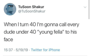 """Dude, Iphone, and Twitter: TuSoon Shakur  @TuSoonShakur  When I turn 40 I'm gonna call every  dude under 40 """"young fella"""" to his  face  15:37 5/19/19 Twitter for iPhone meirl"""