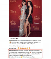 Dicks, Makeup, and Memes: Tussauias  HOLLYWooD  Mada  Tu  Ss  HOL  HOLLYWOOD  Tussauids  HOLLY WOOD  Ma  Tu  HOLLYWOOD  Madame  uSS  HOLLYWOOD  ThetHtornyNun  》D  Madame  Tu  HOLLYwooD  1,377,335 likes  kyliejenner thanks @tussaudsla for this amazing honor!  go visit my girl tomorrow in Hollywood and see the  actual dress I wore to the Met Gala last year!  View all 10,962 comments  onlyforluxury凸凸凸凸凸凸凸  merylstreep Hell no this is some straight up fuckery!  Smh they'll do anyone these days! Maybe if my maid  Theresa starts a crappy makeup line and sucks a few  black dicks she could get a statue too?  @madametussauds Meryl you savage 💀 thefuckingshade