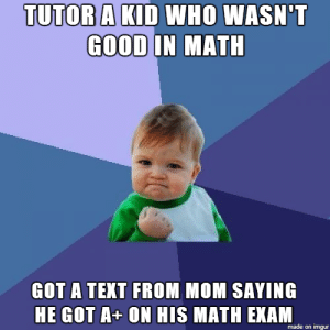 as a teacher in suburban school where students dont give a shit i ...: TUTOB A KID WHO WASN'T  IN MAT  GOOD  GOT A TEXT FROM MOM SAYING  HE GOT A+ ON HIS MATH EXAM  made on imgur as a teacher in suburban school where students dont give a shit i ...