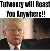 Memes, Roast, and Yo: Tutweezy will Roast  You Anywherel! ROAST SONG DROPPING WEDNESDAY 6pm central @realdonaldtrump I'm on yo asssssss 😂🔥 donaldtrumpfreestyle