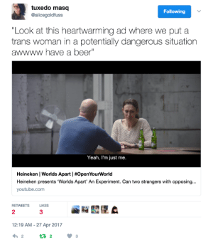 "Beer, Tumblr, and Twitter: tuxedo masq  @alicegoldfuss  Following  Look at this heartwarming ad where we put a  trans woman in a potentially dangerous situation  awwww have a beer""  Yeah, I'm just me.  Heineken l Worlds Apart I #OpenYourWorld  Heineken presents Worlds Apart, An Experiment. Can two strangers with opposing  youtube.com  RETWEETSLIKES  3  2  12:19 AM-27 Apr 2017  わ2  123 elphabaforpresidentofgallifrey:  honestly FUCK heineken   Wtf. Do you even social structures?Homophobes, transphobes, racists, ableists, whatever often only hold those believes, because they dont know gay, trans, disabled people or poc themselves. Like really. The man in this ad is building a subconcious connection to the woman, if he wants it or not. This is the only thing thatll be able to change his mind, even if itll work very slowly.And the woman in the ad? A heroine! Who is strong and able to take responsibility for her own actions. She took the role. She decided so herself(, even if she did so for the coin, idk). She knew she would be outed to a transphobe and she still decided  to do it. I admire her and her strength. Feminists should be proud of her and not treat her like a Baby, that cant control its own body.And no one is getting the opinion, that it is okay to out trans people from this ad. Many People already think that and the ad isnt sending this message anyway.When a lesbian woman met with a homophobe, she was called a badass. Why isnt this trans woman called a queen?"