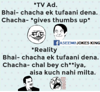 "LOL :D: *TV Ad.  Bhai- chacha ek tufaani dena.  Chacha gives thumbs up  ASEEM JOKES KING  ""Reality  Bhai- chacha ek tufaani dena.  Chacha-chal bey ch 'iya,  aisa kuch nahi milta. LOL :D"