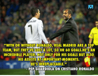 Do you agree? 🅰️ YES 🅱️ NO: TV  ALDD  WITH OR WITHOUT RONALDO, REAL MADRID ARE A TOP  TEAM, BUT THEY'VE LOST A LOT, 50 OR 60 GOALS.HE'S AN  INCREDIBLE PLAYER, NOT ONLY FOR HIS GOALS BUT ALSO  HIS ASSISTS AT IMPORTANT MOMENTS.  HE'S IRREPLACEABLE.  PEP GUARDIOLA ON CRISTIANO RONALDO Do you agree? 🅰️ YES 🅱️ NO