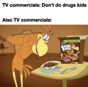 Meirl: TV commercials: Don't do drugs kids  Also TV commercials:  COcoa  Puffs  Owies Meirl