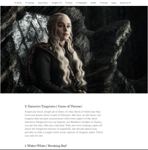 Bad, Breaking Bad, and Game of Thrones: TV Highlights  Netflb  TV Home  TV Listings  Now& Next  Tonight's TV  TV News  TV Shows  Soaps  Mavies on TV  2. Daenerys Targaryen Game of Thrones  Forget Jon Snow, forget all of them. It's this shock of white hair that  everyone knows from Game of Thrones. Her face on the buses, her  dragons that became synonymous with every aspect of the show.  Daenerys Targaryen was our Queen, our Khaleesi, breaker of chains...  you get the idea. She was a big deal. They are even making a spin-off  about the Targaryen history so hopefully, the decade ahead may  provide us with a couple more iconic queens of dragons. Jokes. There  can only be one.  1. Walter White | 'Breaking Bad I'll kneel for this one
