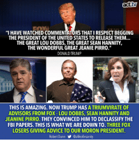 """Advice, Donald Trump, and Fbi: tv  """"I HAVE WATCHED COMMENTATORS THATI RESPECT BEGGING  THE PRESIDENT OF THE UNITED STATES TO RELEASE THEM...  THE GREAT LOU DOBBS, THE GREAT SEAN HANNITY  THE WONDERFUL GREAT JEANIE PIRRO.  DONALD TRUMP  THIS IS AMAZING. NOW TRUMP HAS ATRIUMVIRATE OF  ADVISORS FROM FOX-LOU DOBBS, SEAN HANNITY AND  JEANINE PIRRO. THEY CONVINCED HIM TO DECLASSIFY THE  FBI PAPERS. THIS IS WHAT WE ARE DOWN TO.THREE FOX  LOSERS GIVING ADVICE TO OUR MORON PRESIDENT.  Robert Dunn步@alifeofínsanity The emperor is naked—and a gullible moron."""