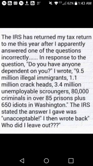 """Did you really? Um, I don't think so.: TV + ib 21°  4G  l 62%  GE  1:43 AM  TV  The IRS has returned my tax return  to me this year after I apparently  answered one of the questions  incorrectly... In response to the  question, """"Do you have anyone  dependent on you?"""" I wrote, """"9.5  million illegal immigrants, 1.1  million crack heads, 3.4 million  unemployable scroungers, 80,000  criminals in over 85 prisons plus  650 idiots in Washington."""" The IRS  stated the answer I gave was  """"unacceptable!"""" I then wrote back""""  Who did I leave out???""""  ..... Did you really? Um, I don't think so."""