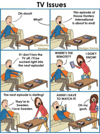 Memes, The Next Episode, and Sweden: TV Issues  This episode of  Oh shoot!  House Hunters  What?  International  is about to end!  OAdrienne  Hedger Humor  Hedger  WHERE'S THE  I DON'T  If I don't turn the  REMOTE??  KNOW!  TV off, I'll be  sucked right into  the next episode!  The next episode is starting!  AHHH! I HAVE  TO WATCH IT!  They're in  Oh my  Sweden  I love Sweden.  gosh. A scene from our house... Maybe some of you can relate?