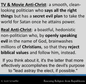 """God, Memes, and Smooth: TV & Movie Anti-Christ: a smooth, clean-  looking politician who says all the right  things but has a secret evil plan to take the  world for Satan once he attains power.  Real Anti-Christ: a boastful, hedonisti  non-politician who, by openly speaking  evil in the name of God, brainwashes  millions of Christians, so that they reject  biblical values and follow him, instead.  If you think about it, it's the latter that more  effectively accomplishes the devil's purpose  to """"lead astray the elect if possible.""""  K. Scott Schaeffer  Rescuing Religion from Republicans #Trump"""