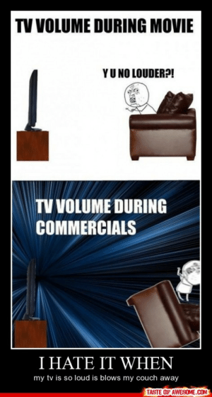 i hate it whenhttp://omg-humor.tumblr.com: TV VOLUME DURING MOVIE  YU NO LOUDER?!  TV VOLUME DURING  COMMERCIALS  I HATE IT WHEN  my tv is so loud is blows my couch away  TASTE OF AWESOME.COM i hate it whenhttp://omg-humor.tumblr.com