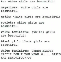 A Dream, Memes, and White Girl: tv white girls are beautiful!  magazines white girls are  beautiful!  media: white girls are beautiful  society: white girls are  beautiful!  white feminists (white) girls  are beautiful!  black girl: black girls are  beautiful!  white feminists UMMMM EXCUSE  ME? DON'T YOU MEAN A L L GIRLS  ARE BEAUTIFUL This. I also had a dream where @tomilahren - Tampon Lawnmower blocked me and it was magic. (I do not own this photo) feminism feminist socialjustice saga prochoice tomilahren whiteprivilege whitefeminism blackgirlmagic blackgirlsrock blackfeminism intersectionalfeminism sterotypes intersectional antiislamophobia lgbt lgbtpride lesbian gay bi transgender genderqueer riotgrrl equality tumblr bodypositivity womanism equity justice heforshe