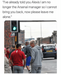 "Being Alone, Arsenal, and Memes: ""T've already told you Alexis I am no  longer the Arsenal manager so l cannot  bring you back, now please leave me  alone."" 😂😂"