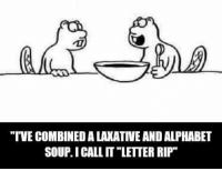 "rip: ""TVE COMBINED A LAKATIVE AND ALPHABET  SOUP.I CALL IT ""LETTER RIP"""