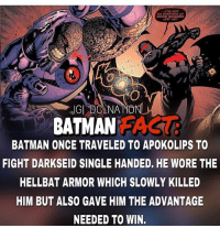 I know that Darkseid almost killed him but batman was able to punch Darkseid get Damian wayne body and flee apokolips and in my books that's a win. dc dccomics dceu dcu dcrebirth dcnation dcextendeduniverse batman superman manofsteel thedarkknight wonderwoman justiceleague cyborg aquaman martianmanhunter greenlantern theflash greenarrow suicidesquad thejoker harleyquinn comics injusticegodsamongus: TVE GoT  NO INTENTION OF  GOING ANYWHERE  UST YET  BATMAN AS  BATMAN ONCE TRAVELED TO APOKOLIPS TO  FIGHT DARKSEID SINGLE HANDED, HE WORE THE  HELLBAT ARMOR WHICH SLOWLY KILLED  HIM BUT ALSO GAVE HIM THE ADVANTAGE  NEEDED TO WIN. I know that Darkseid almost killed him but batman was able to punch Darkseid get Damian wayne body and flee apokolips and in my books that's a win. dc dccomics dceu dcu dcrebirth dcnation dcextendeduniverse batman superman manofsteel thedarkknight wonderwoman justiceleague cyborg aquaman martianmanhunter greenlantern theflash greenarrow suicidesquad thejoker harleyquinn comics injusticegodsamongus
