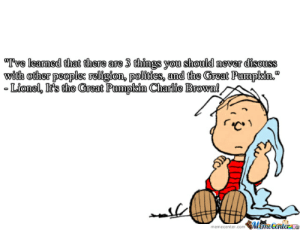 """Classic Peanuts by recyclebin - Meme Center: Tve learmed that there are 3 things you should never dissuss  with other peoplee religion, polioies, and the Great Pumpkin.""""  Lionel, It's the Great Pumpkin Charlie Brown!  memecenter.comMameCenteraae Classic Peanuts by recyclebin - Meme Center"""