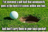 Memes, Golf, and 🤖: Tveinventeda golf ballthatautomaticly  goes in the holeifit comes Within one foot.  just dontcarrythemin your backpocket!