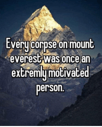 Never, Everest, and Once: tverycorpse on mount  everest was once an  extremly motivated  person <p>Never try too hard</p>