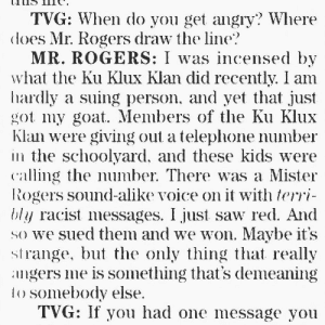 Saw, Tumblr, and Goat: TVG: When do you get angry? Where  does Mr. Rogers draw the line?  MR. ROGERS: I was incensed by  what the Ku Klux Klan did recently. I am  hardly a suing person, and yet that just  got my goat. Members of the Ku Klux  Klan were giving out a teleplhone number  in the schoolyard, and these kids were  caling the number. There was a Mister  Rogers sound-alike voice on it with terri-  bly racist messages. I just saw red. And  SO we sued them and we won. Maybe it's  strange, but he only thing that really  angers me is something that's demeaning  to somebody else  TVG: If you had one message you pokemonprofessor:  femininefreak: Mr. Rogers once sued the Klan. and won.