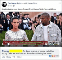 (GC): TVT The Young Turks with Hasan Piker.  YT  12 hrs  Kim Kardashian and Kanye Protect Their Homes While Yours Will Burn  CALIFORNIA WILDFIRES  KIM AND KANYE HPAIDFORITHEIROWN PRIVATE  LIVE  EANIOFFIREFIGHTERSE  Thomas  Young Turks are mad over an Armenian not losing her home.  Like Reply 11h Edited  Go figure a group of people called the  660 (GC)